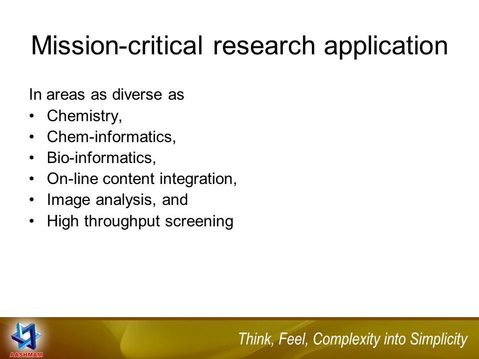Mission-critical research application In areas as diverse as Chemistry, Chem-informatics, Bio-informatics, On-line content integration, Image analysis, and High throughput screening