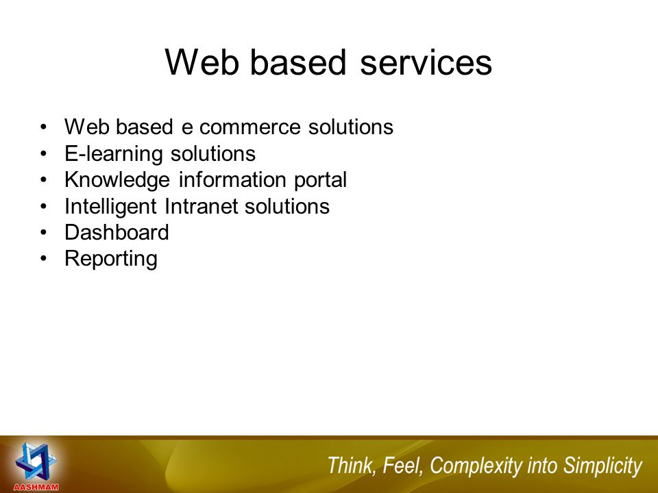 Web based services Web based e commerce solutions E-learning solutions Knowledge information portal Intelligent Intranet solutions Dashboard Reporting