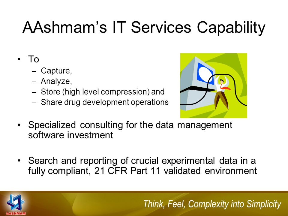 AAshmam's IT Services Capability To –Capture, –Analyze, –Store (high level compression) and –Share drug development operations Specialized consulting for the data management software investment Search and reporting of crucial experimental data in a fully compliant, 21 CFR Part 11 validated environment