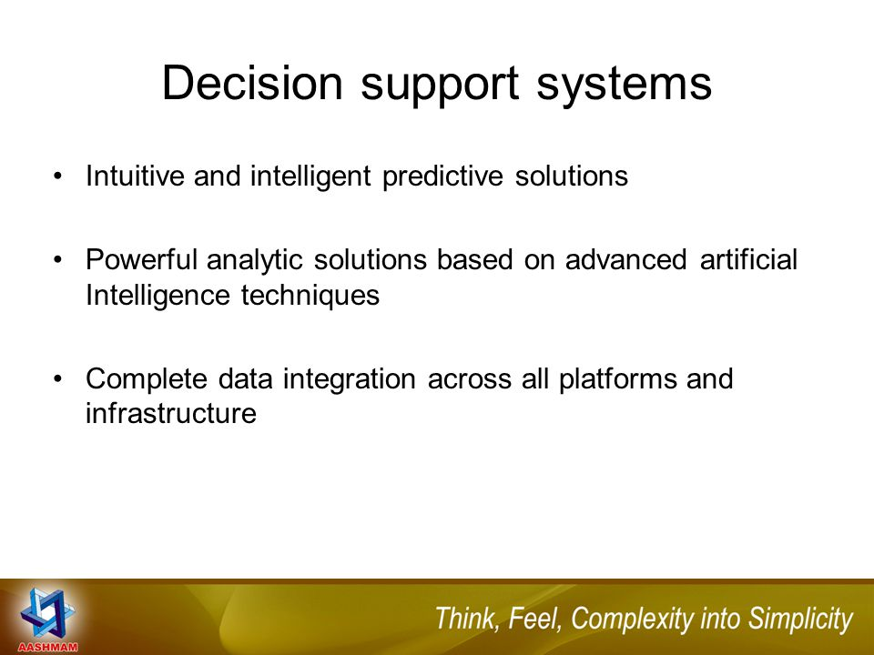 Decision support systems Intuitive and intelligent predictive solutions Powerful analytic solutions based on advanced artificial Intelligence techniques Complete data integration across all platforms and infrastructure
