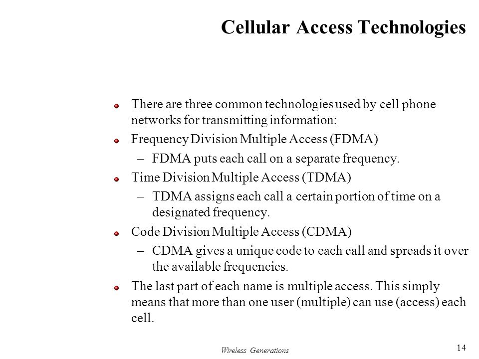 Wireless Generations 14 Cellular Access Technologies There are three common technologies used by cell phone networks for transmitting information: Fre