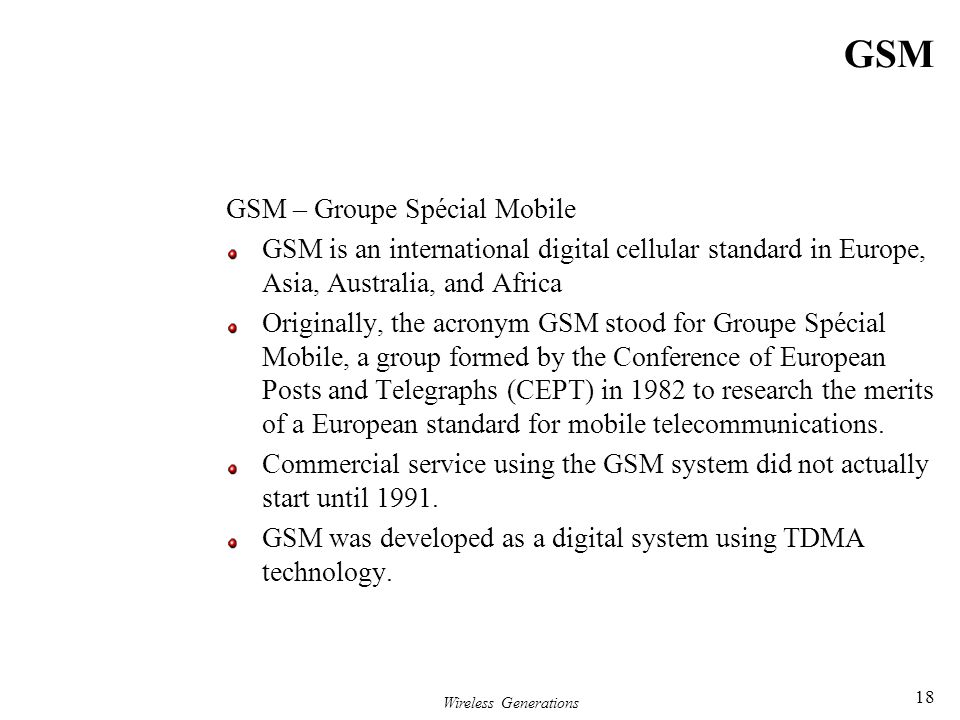 Wireless Generations 18 GSM GSM – Groupe Spécial Mobile GSM is an international digital cellular standard in Europe, Asia, Australia, and Africa Origi