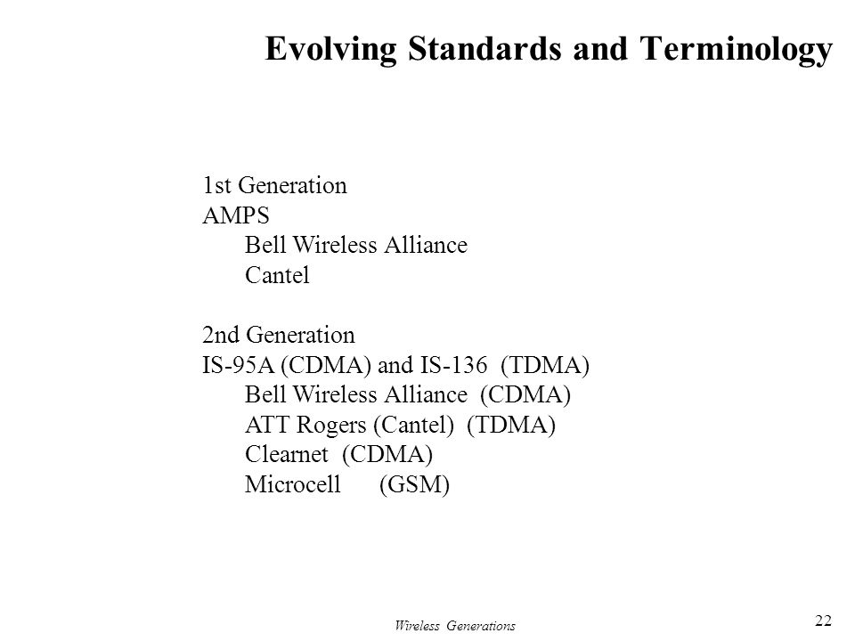 Wireless Generations 22 Evolving Standards and Terminology 1st Generation AMPS Bell Wireless Alliance Cantel 2nd Generation IS-95A (CDMA) and IS-136 (