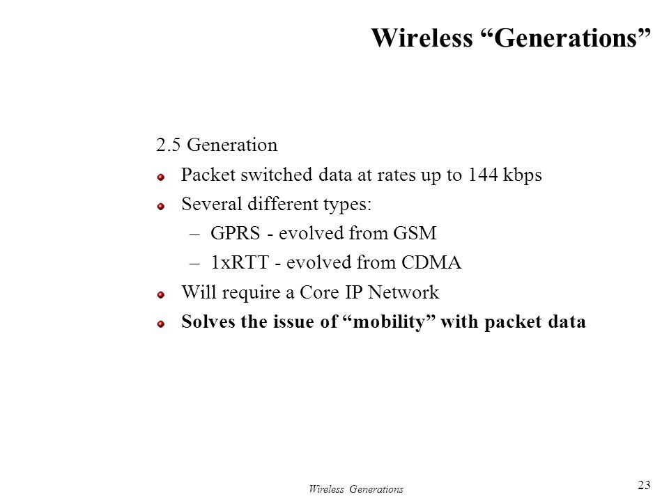 """Wireless Generations 23 Wireless """"Generations"""" 2.5 Generation Packet switched data at rates up to 144 kbps Several different types: –GPRS - evolved fr"""