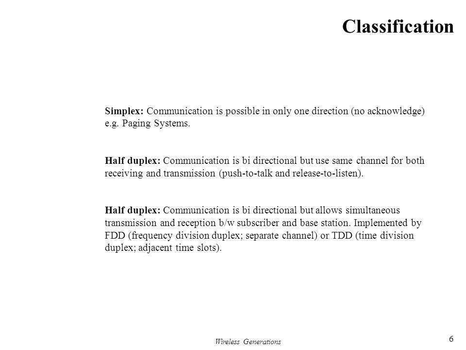 Wireless Generations 6 Classification Simplex: Communication is possible in only one direction (no acknowledge) e.g. Paging Systems. Half duplex: Comm