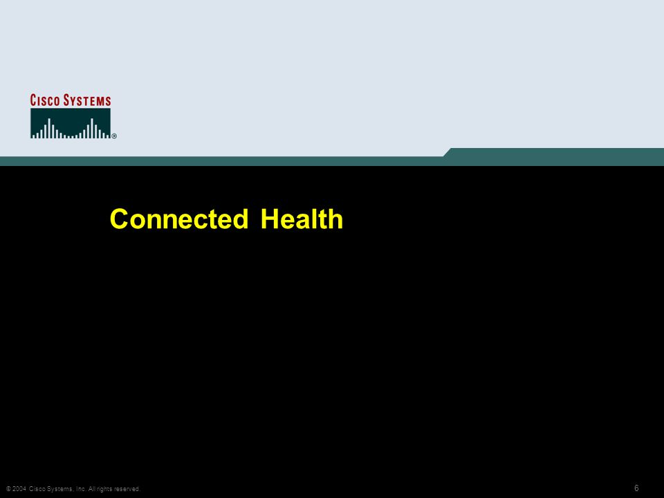 6 © 2004 Cisco Systems, Inc. All rights reserved. Connected Health