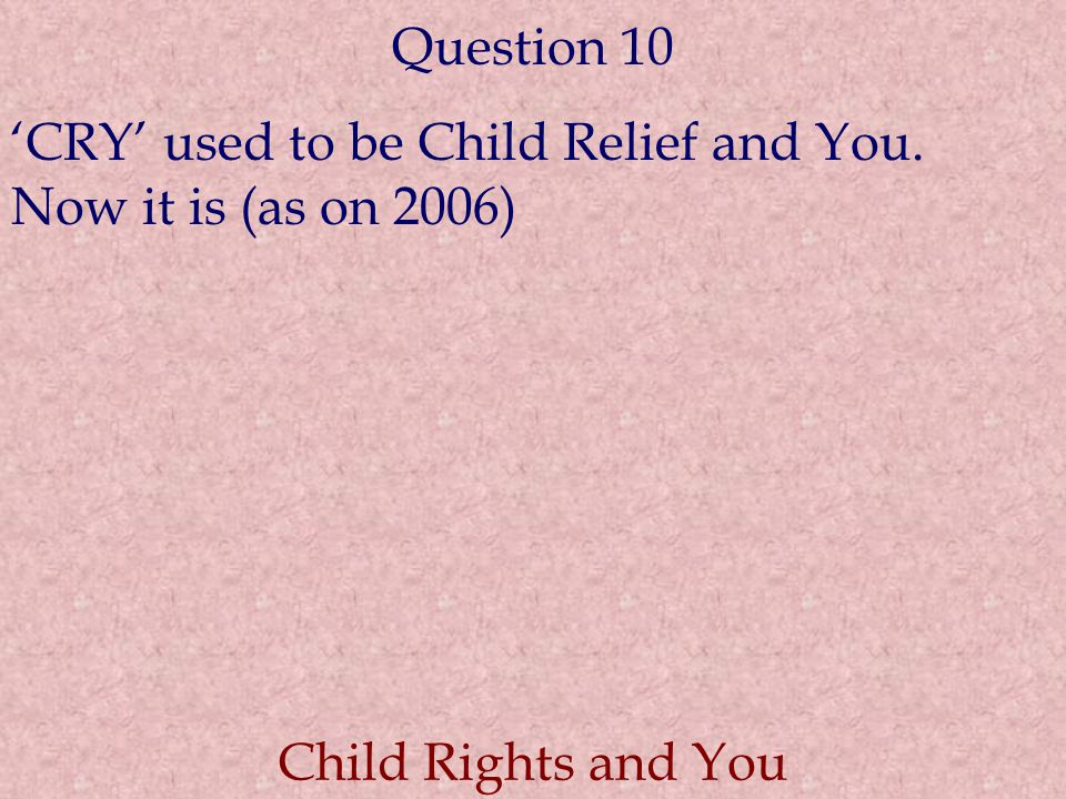 Question 10 'CRY' used to be Child Relief and You. Now it is (as on 2006) Child Rights and You