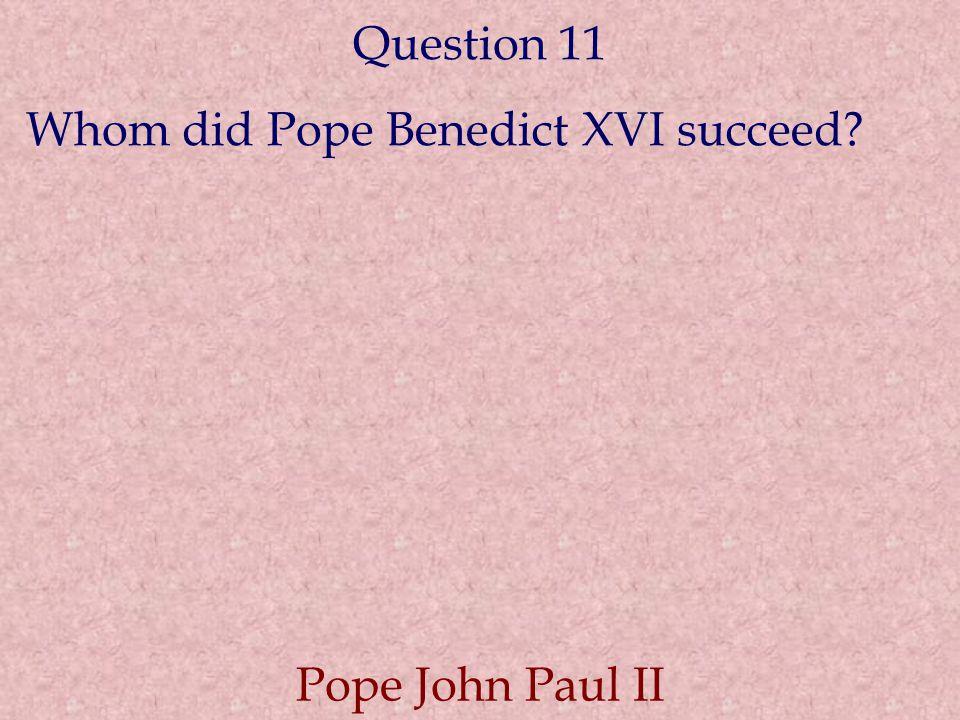 Question 11 Whom did Pope Benedict XVI succeed? Pope John Paul II