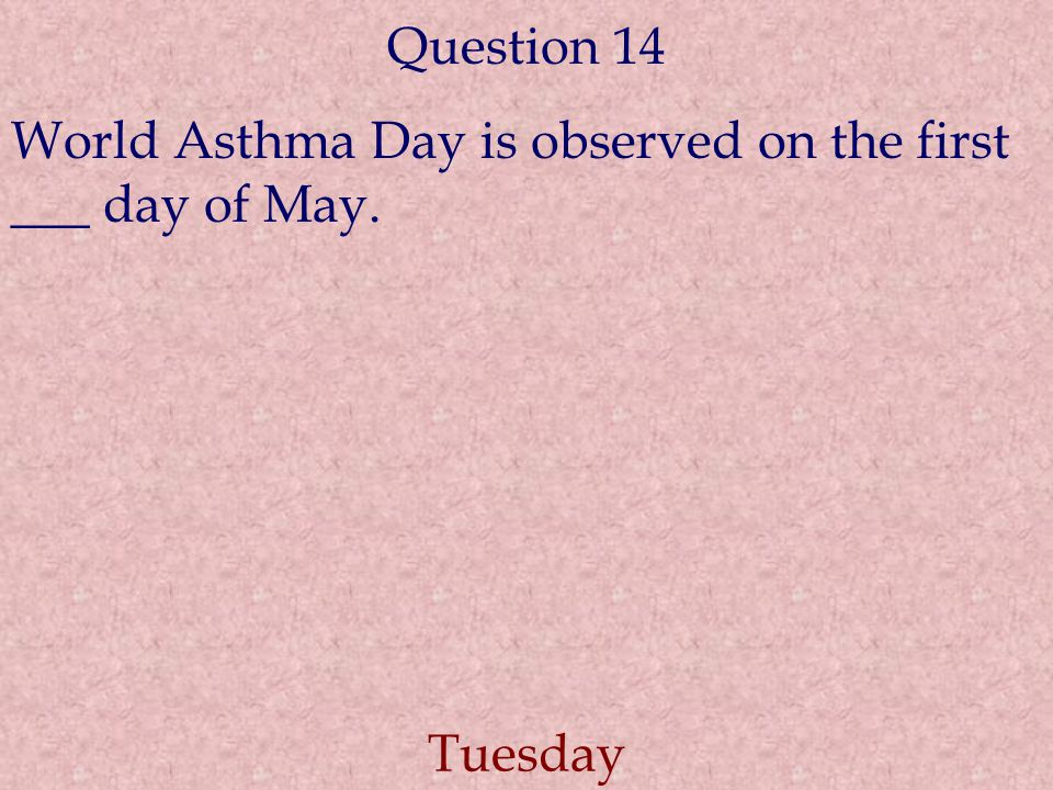 Question 14 World Asthma Day is observed on the first ___ day of May. Tuesday