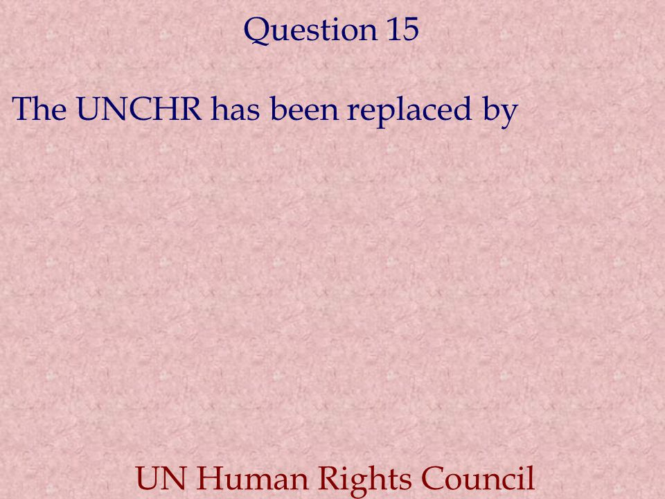 Question 15 The UNCHR has been replaced by UN Human Rights Council