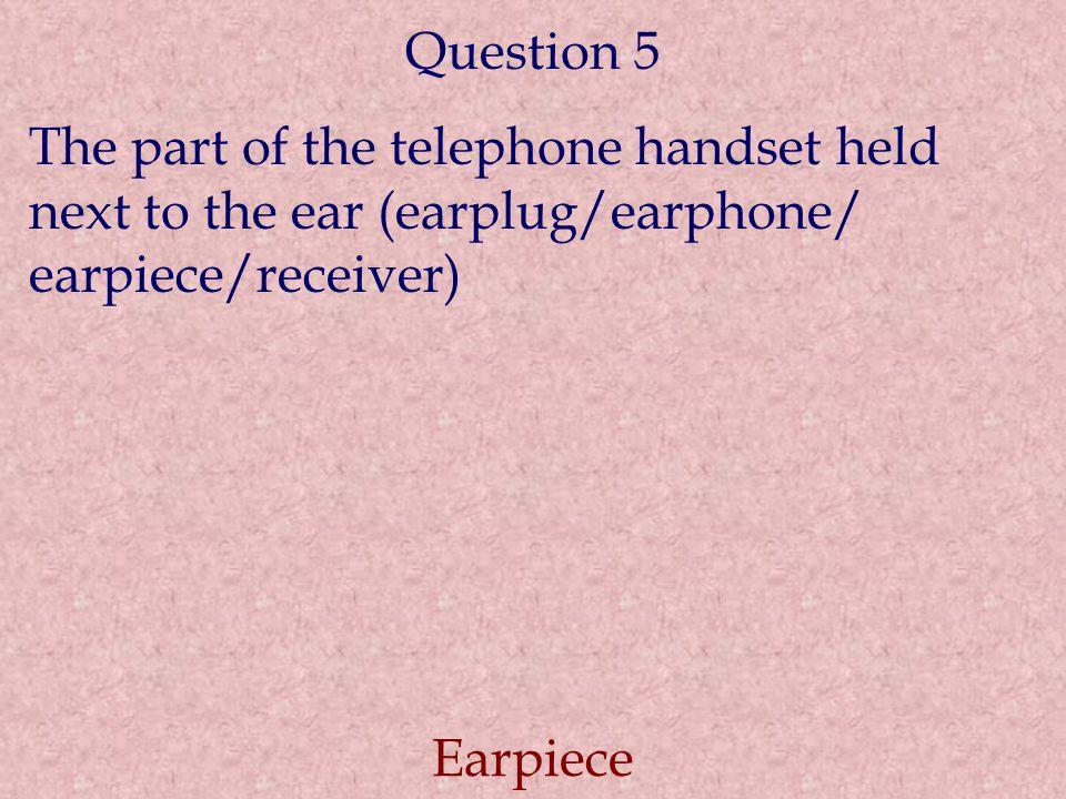 Question 5 The part of the telephone handset held next to the ear (earplug/earphone/ earpiece/receiver) Earpiece