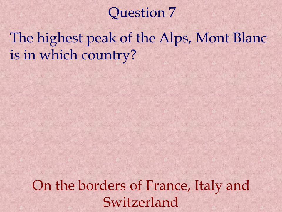Question 7 The highest peak of the Alps, Mont Blanc is in which country.