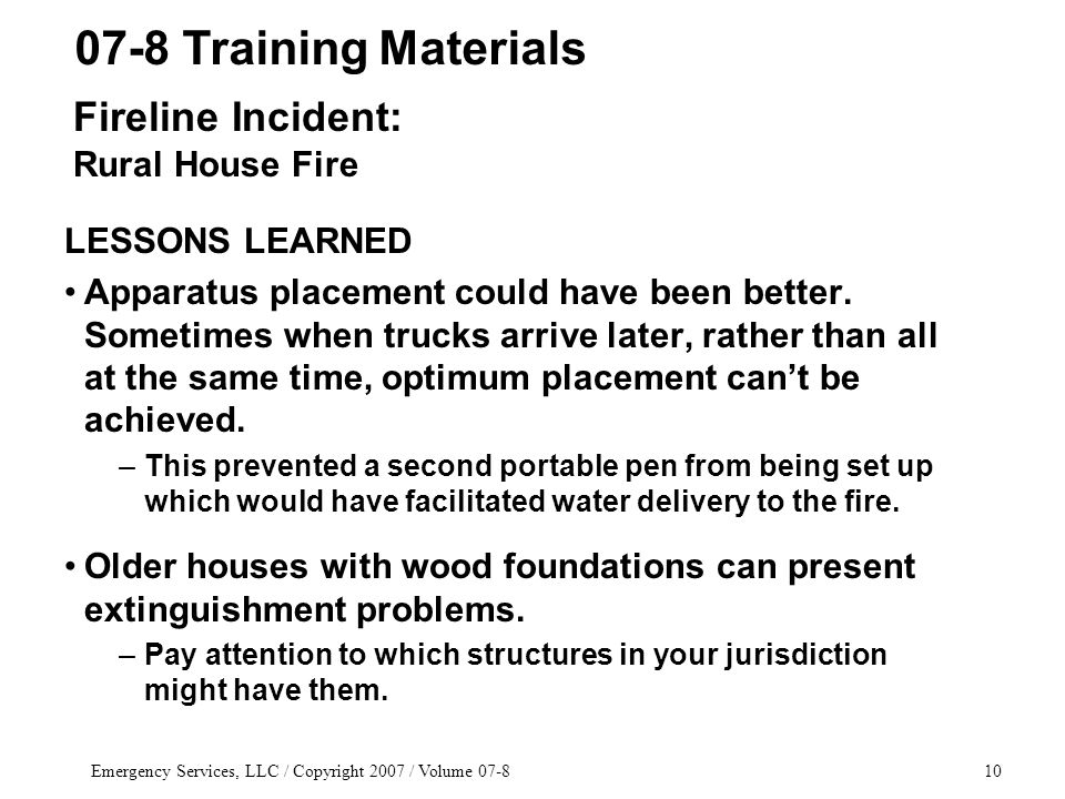 Emergency Services, LLC / Copyright 2007 / Volume 07-810 LESSONS LEARNED Apparatus placement could have been better. Sometimes when trucks arrive late