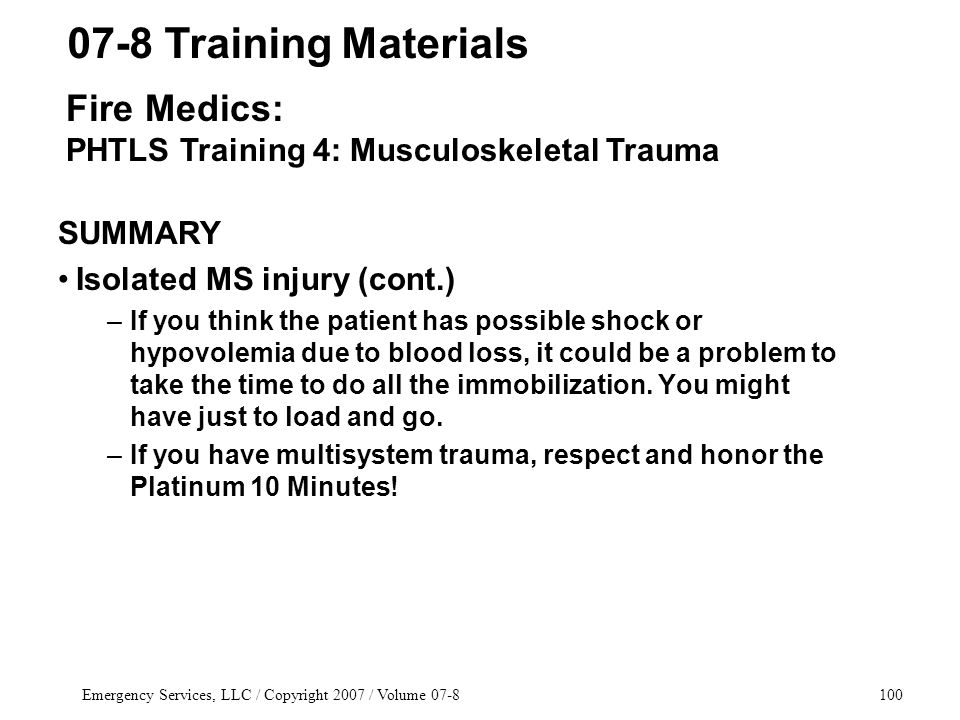 Emergency Services, LLC / Copyright 2007 / Volume 07-8100 SUMMARY Isolated MS injury (cont.) –If you think the patient has possible shock or hypovolemia due to blood loss, it could be a problem to take the time to do all the immobilization.