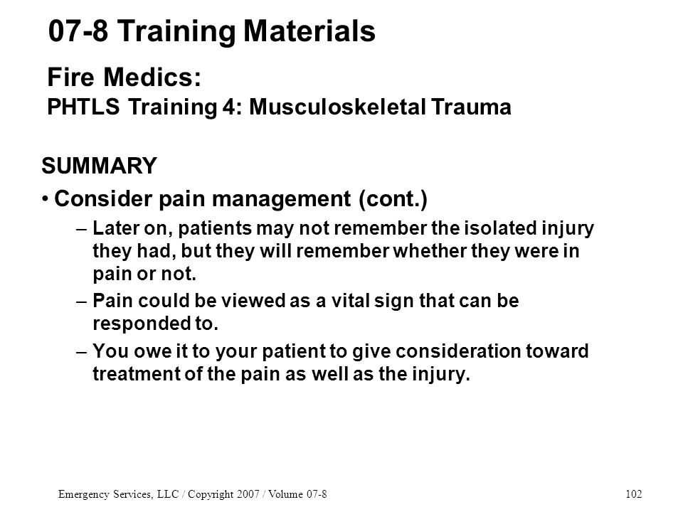 Emergency Services, LLC / Copyright 2007 / Volume 07-8102 SUMMARY Consider pain management (cont.) –Later on, patients may not remember the isolated injury they had, but they will remember whether they were in pain or not.
