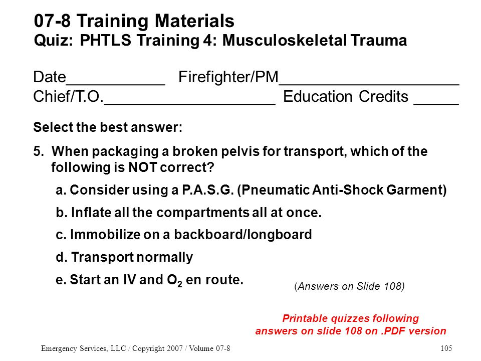 Emergency Services, LLC / Copyright 2007 / Volume 07-8105 Date___________ Firefighter/PM____________________ Chief/T.O.___________________ Education Credits _____ Select the best answer: 5.