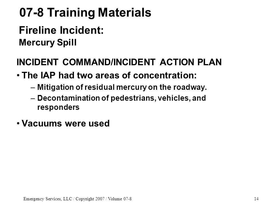 Emergency Services, LLC / Copyright 2007 / Volume 07-814 INCIDENT COMMAND/INCIDENT ACTION PLAN The IAP had two areas of concentration: –Mitigation of residual mercury on the roadway.