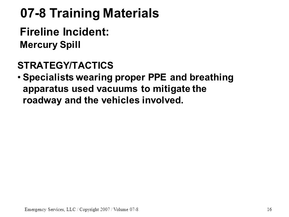 Emergency Services, LLC / Copyright 2007 / Volume 07-816 STRATEGY/TACTICS Specialists wearing proper PPE and breathing apparatus used vacuums to mitigate the roadway and the vehicles involved.