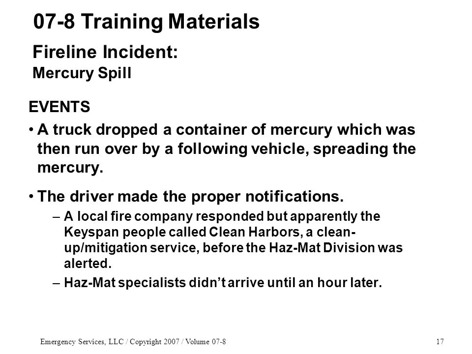 Emergency Services, LLC / Copyright 2007 / Volume 07-817 EVENTS A truck dropped a container of mercury which was then run over by a following vehicle,