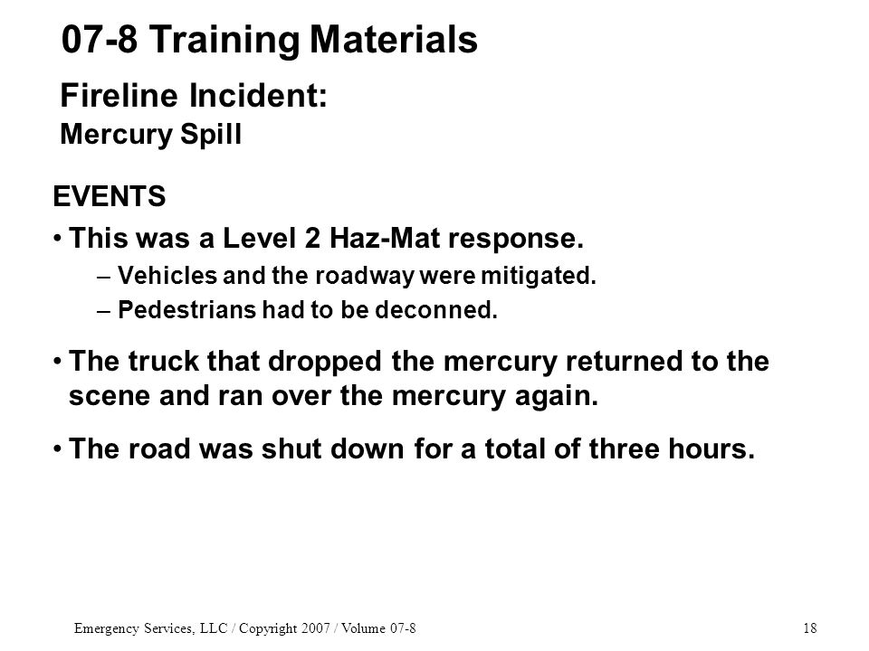 Emergency Services, LLC / Copyright 2007 / Volume 07-818 EVENTS This was a Level 2 Haz-Mat response. –Vehicles and the roadway were mitigated. –Pedest