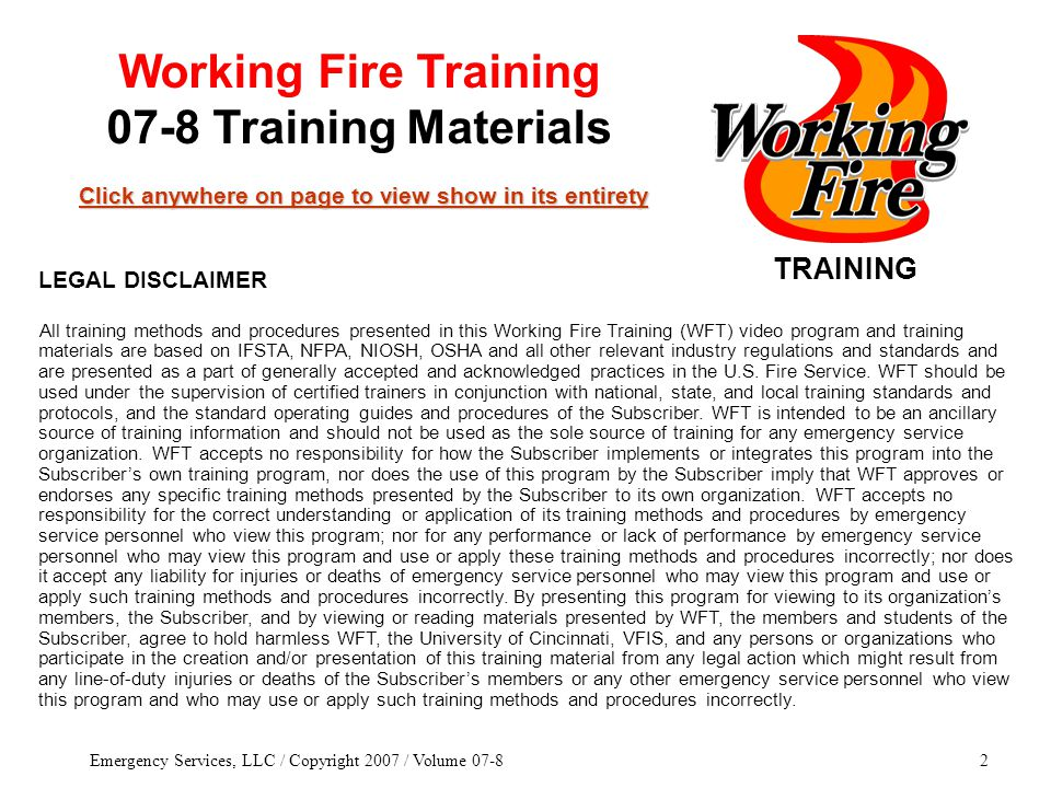 Emergency Services, LLC / Copyright 2007 / Volume 07-82 TRAINING Click anywhere on page to view show in its entirety Click anywhere on page to view show in its entirety Working Fire Training 07-8 Training Materials All training methods and procedures presented in this Working Fire Training (WFT) video program and training materials are based on IFSTA, NFPA, NIOSH, OSHA and all other relevant industry regulations and standards and are presented as a part of generally accepted and acknowledged practices in the U.S.