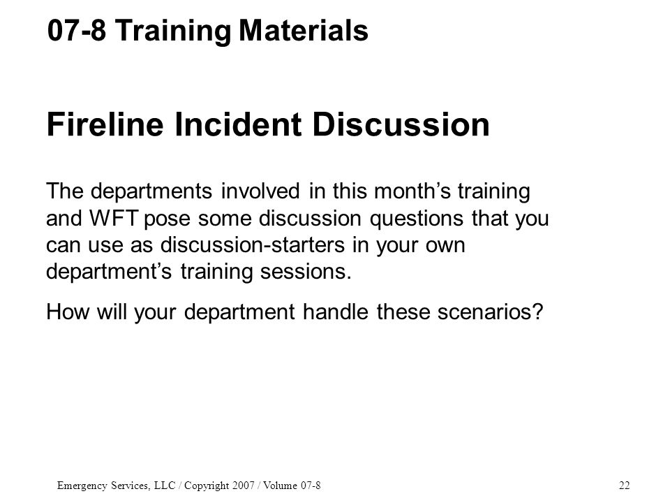 Emergency Services, LLC / Copyright 2007 / Volume 07-822 Fireline Incident Discussion The departments involved in this month's training and WFT pose s