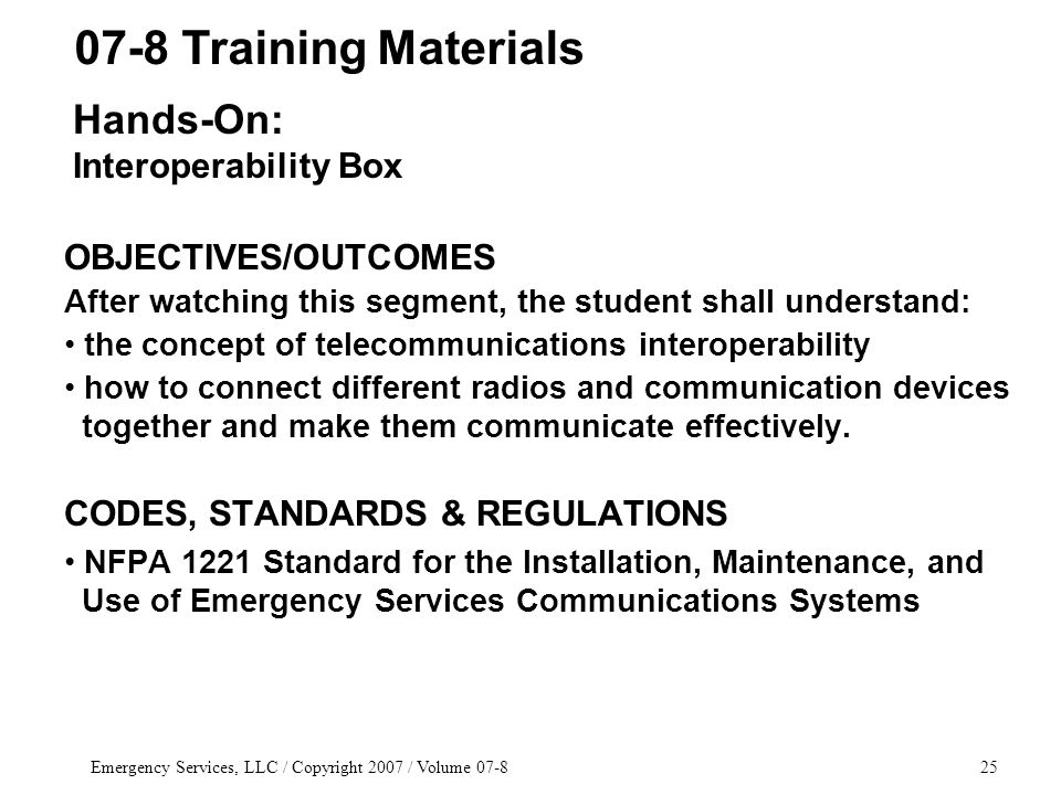 Emergency Services, LLC / Copyright 2007 / Volume 07-825 OBJECTIVES/OUTCOMES After watching this segment, the student shall understand: the concept of telecommunications interoperability how to connect different radios and communication devices together and make them communicate effectively.