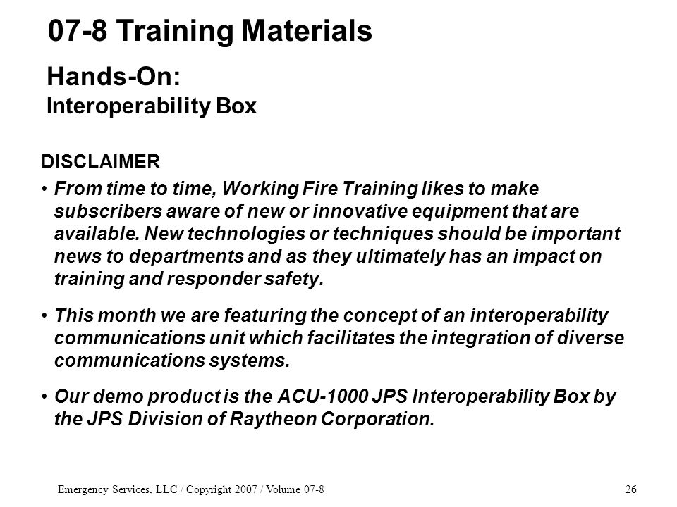 Emergency Services, LLC / Copyright 2007 / Volume 07-826 DISCLAIMER From time to time, Working Fire Training likes to make subscribers aware of new or innovative equipment that are available.