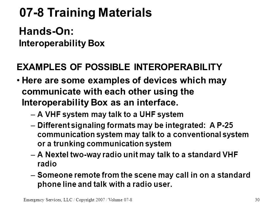 Emergency Services, LLC / Copyright 2007 / Volume 07-830 EXAMPLES OF POSSIBLE INTEROPERABILITY Here are some examples of devices which may communicate