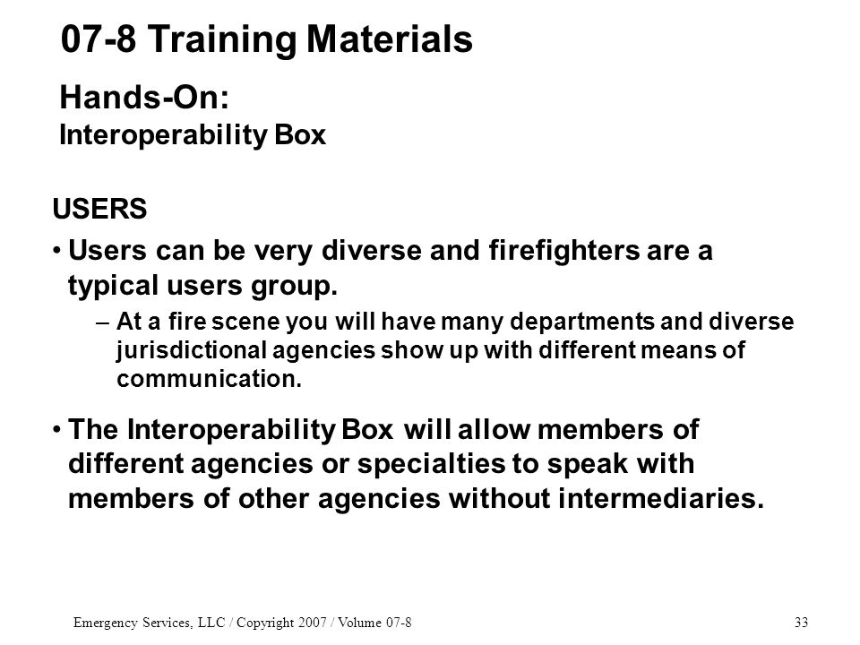 Emergency Services, LLC / Copyright 2007 / Volume 07-833 USERS Users can be very diverse and firefighters are a typical users group.