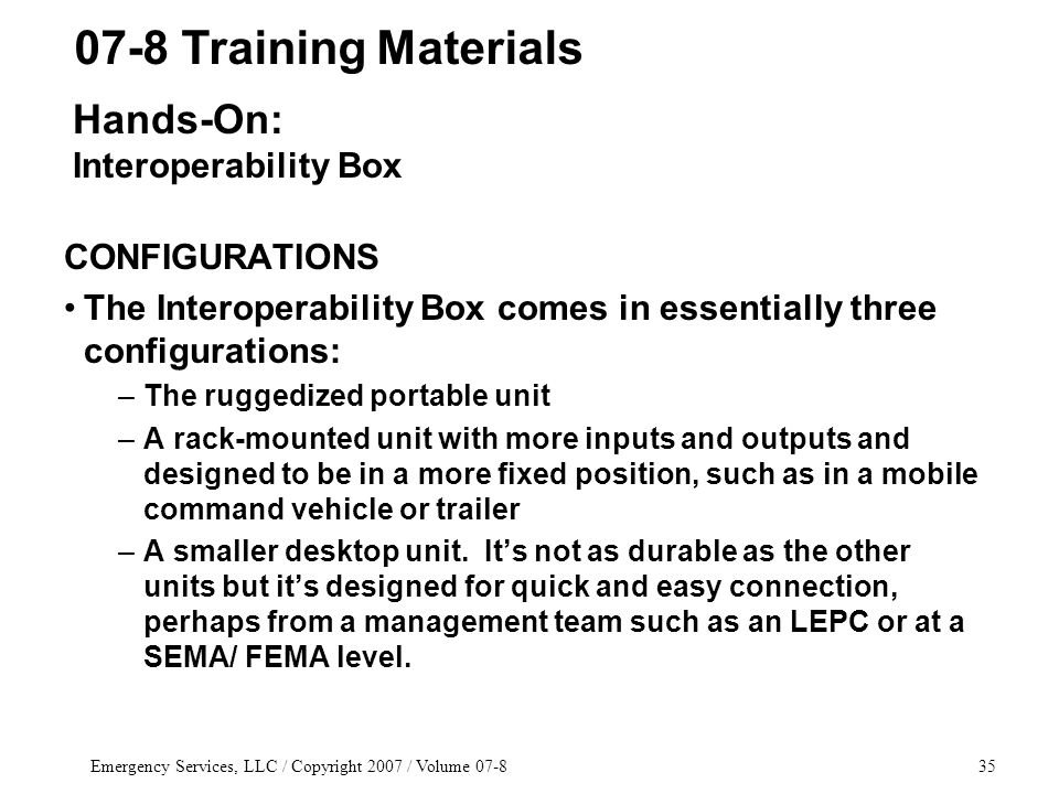 Emergency Services, LLC / Copyright 2007 / Volume 07-835 CONFIGURATIONS The Interoperability Box comes in essentially three configurations: –The rugge