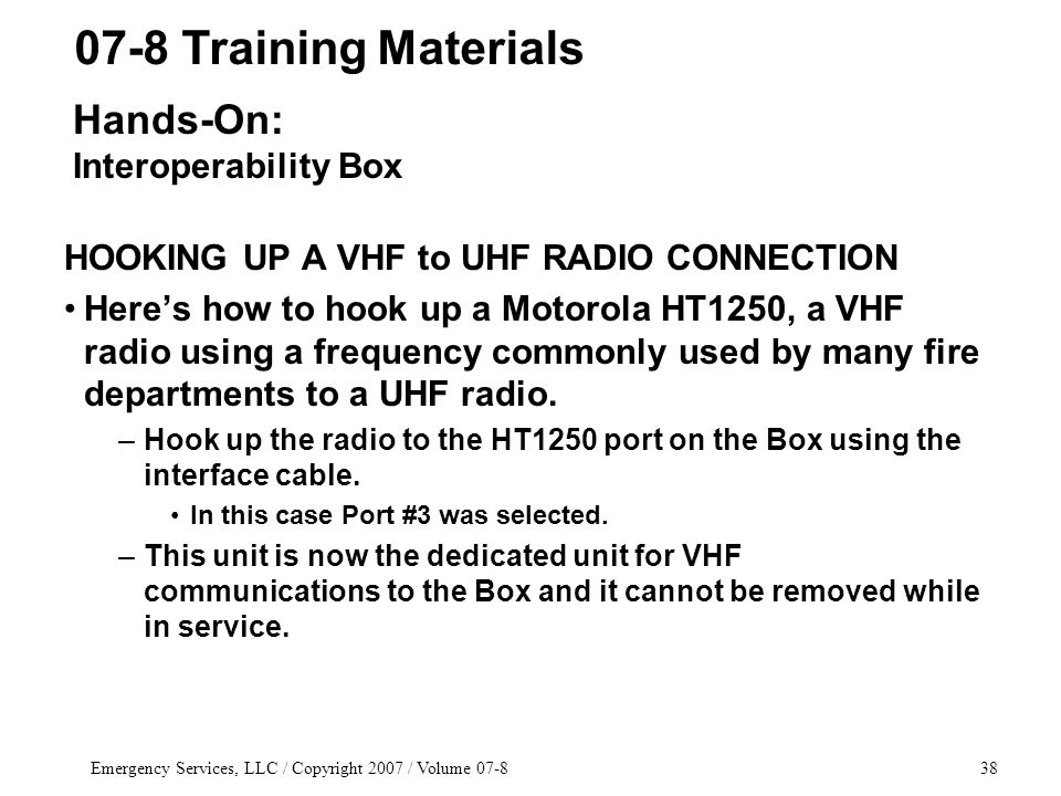Emergency Services, LLC / Copyright 2007 / Volume 07-838 HOOKING UP A VHF to UHF RADIO CONNECTION Here's how to hook up a Motorola HT1250, a VHF radio