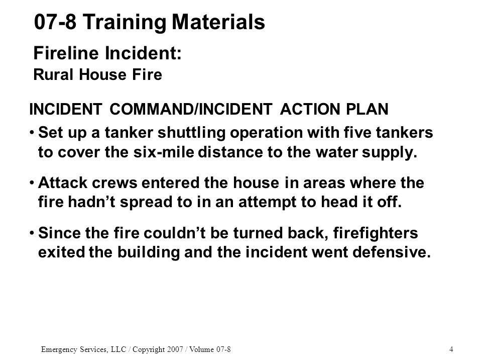Emergency Services, LLC / Copyright 2007 / Volume 07-84 INCIDENT COMMAND/INCIDENT ACTION PLAN Set up a tanker shuttling operation with five tankers to
