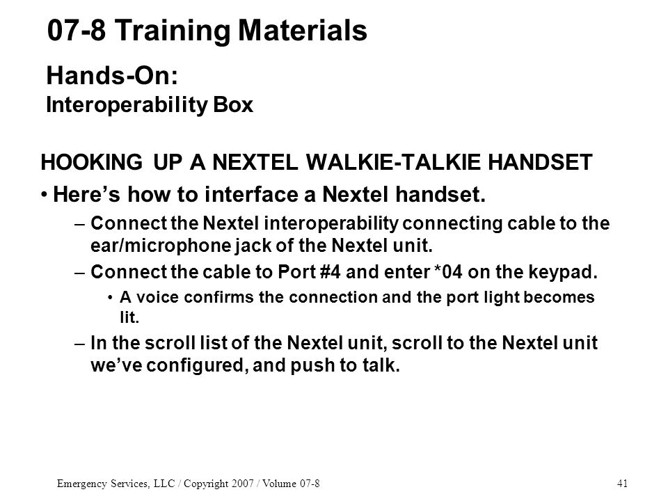 Emergency Services, LLC / Copyright 2007 / Volume 07-841 HOOKING UP A NEXTEL WALKIE-TALKIE HANDSET Here's how to interface a Nextel handset. –Connect