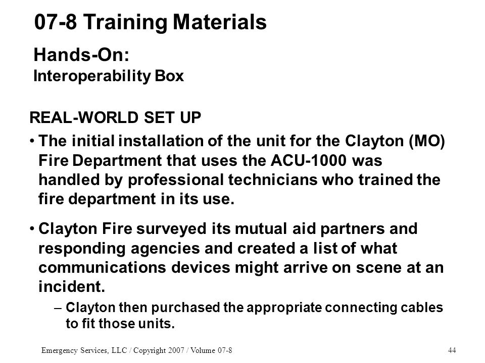 Emergency Services, LLC / Copyright 2007 / Volume 07-844 REAL-WORLD SET UP The initial installation of the unit for the Clayton (MO) Fire Department that uses the ACU-1000 was handled by professional technicians who trained the fire department in its use.