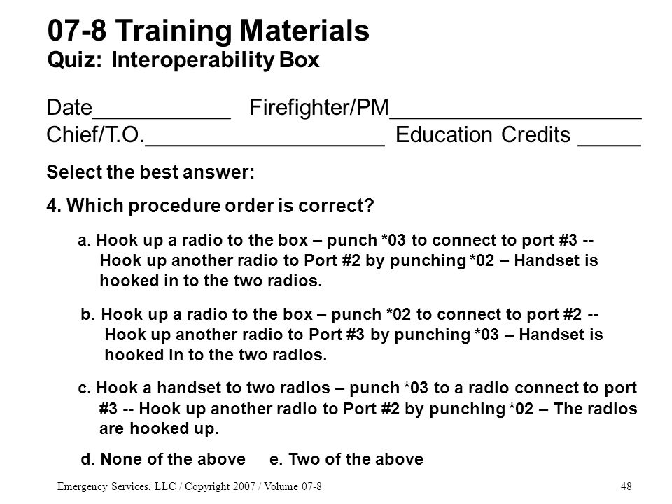Emergency Services, LLC / Copyright 2007 / Volume 07-848 Date___________ Firefighter/PM____________________ Chief/T.O.___________________ Education Credits _____ Select the best answer: 4.