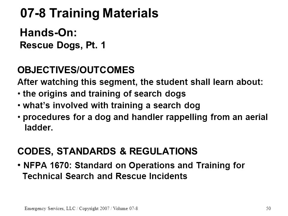 Emergency Services, LLC / Copyright 2007 / Volume 07-850 OBJECTIVES/OUTCOMES After watching this segment, the student shall learn about: the origins and training of search dogs what's involved with training a search dog procedures for a dog and handler rappelling from an aerial ladder.