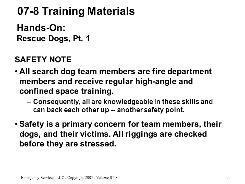 Emergency Services, LLC / Copyright 2007 / Volume 07-855 SAFETY NOTE All search dog team members are fire department members and receive regular high-angle and confined space training.