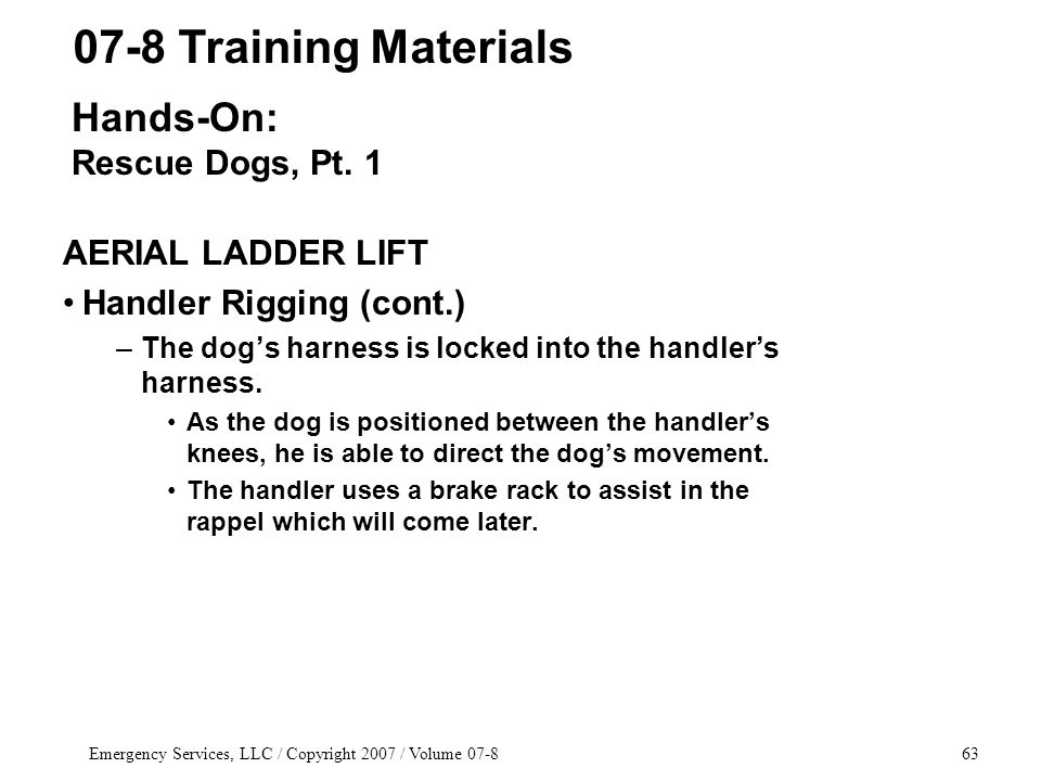 Emergency Services, LLC / Copyright 2007 / Volume 07-863 AERIAL LADDER LIFT Handler Rigging (cont.) –The dog's harness is locked into the handler's ha