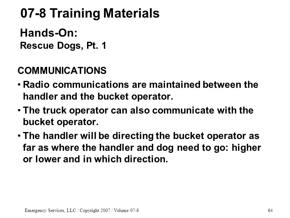 Emergency Services, LLC / Copyright 2007 / Volume 07-864 COMMUNICATIONS Radio communications are maintained between the handler and the bucket operator.