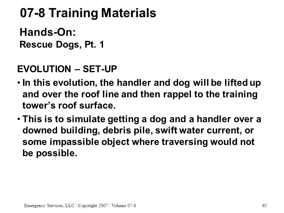 Emergency Services, LLC / Copyright 2007 / Volume 07-865 EVOLUTION – SET-UP In this evolution, the handler and dog will be lifted up and over the roof line and then rappel to the training tower's roof surface.