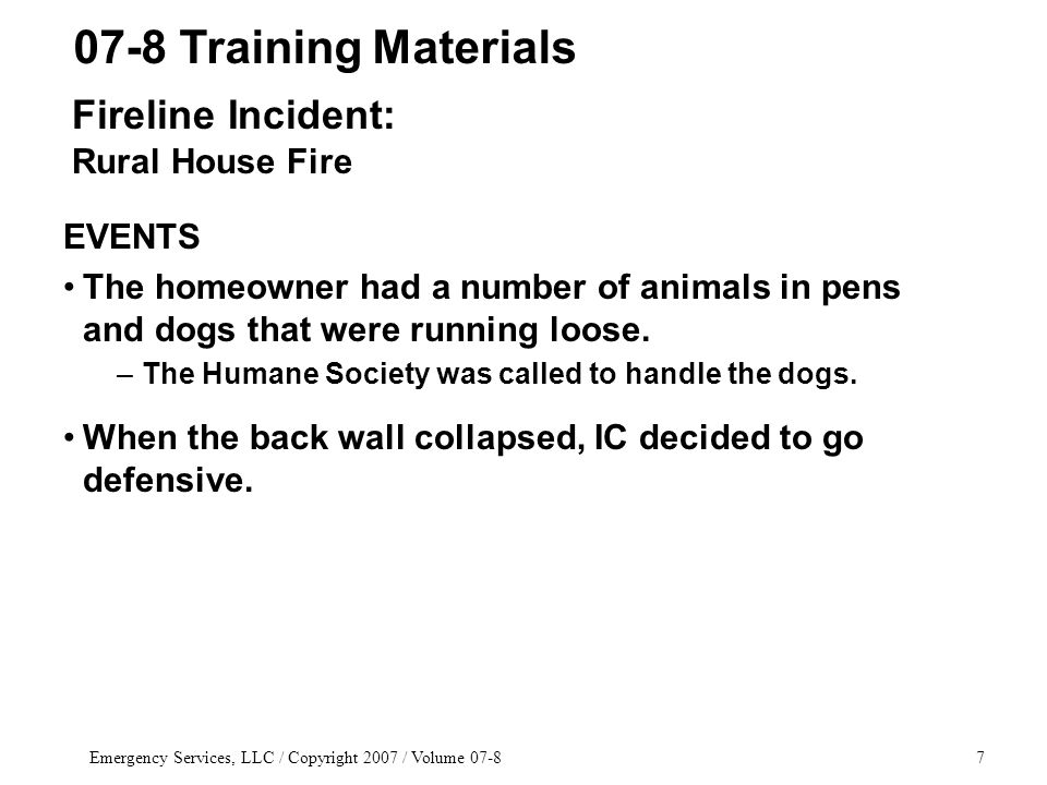 Emergency Services, LLC / Copyright 2007 / Volume 07-87 EVENTS The homeowner had a number of animals in pens and dogs that were running loose. –The Hu