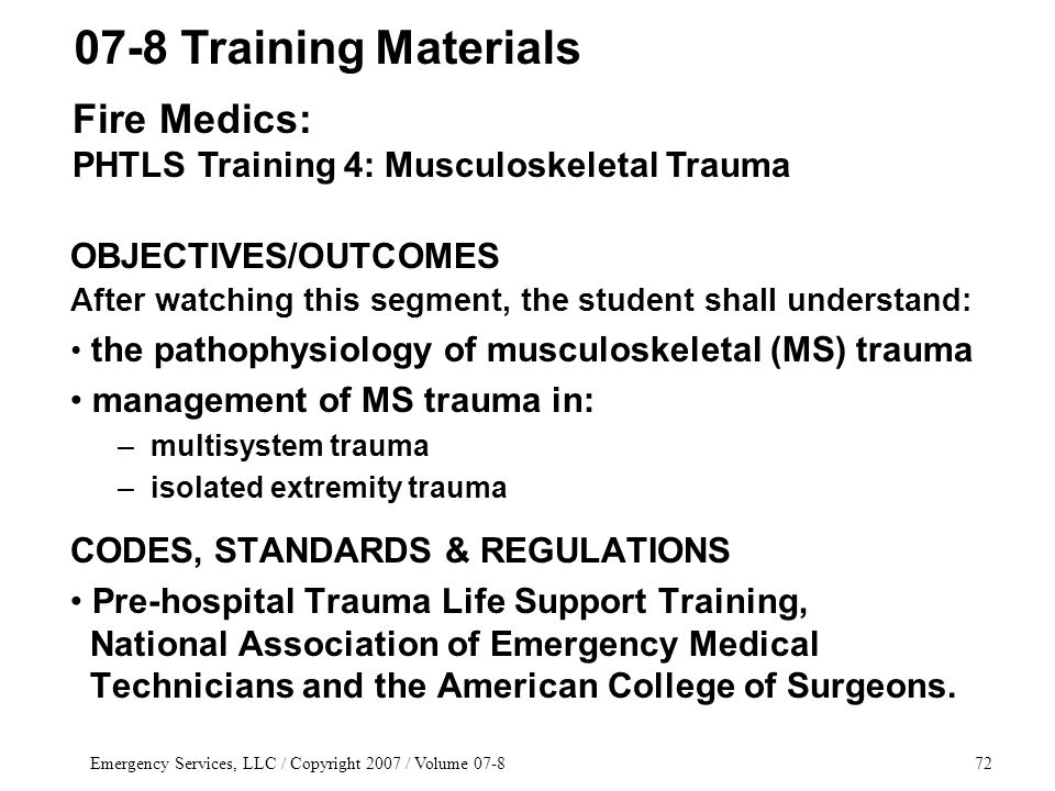 Emergency Services, LLC / Copyright 2007 / Volume 07-872 OBJECTIVES/OUTCOMES After watching this segment, the student shall understand: the pathophysiology of musculoskeletal (MS) trauma management of MS trauma in: – multisystem trauma – isolated extremity trauma CODES, STANDARDS & REGULATIONS Pre-hospital Trauma Life Support Training, National Association of Emergency Medical Technicians and the American College of Surgeons.