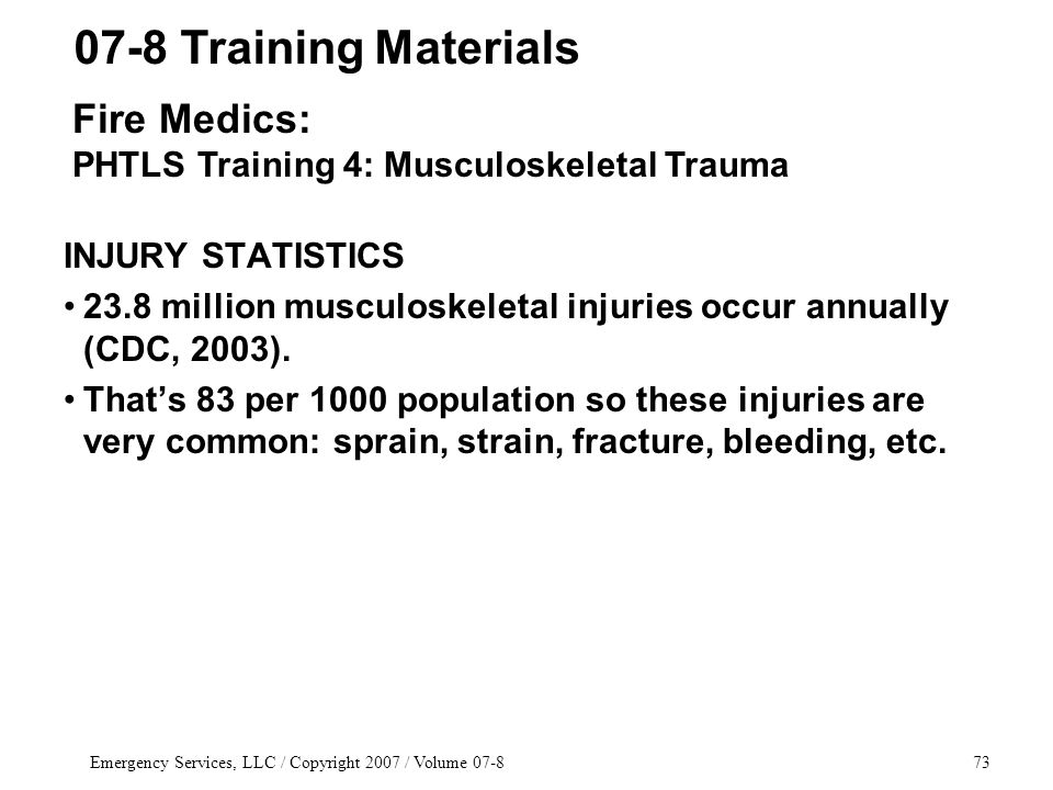 Emergency Services, LLC / Copyright 2007 / Volume 07-873 INJURY STATISTICS 23.8 million musculoskeletal injuries occur annually (CDC, 2003). That's 83