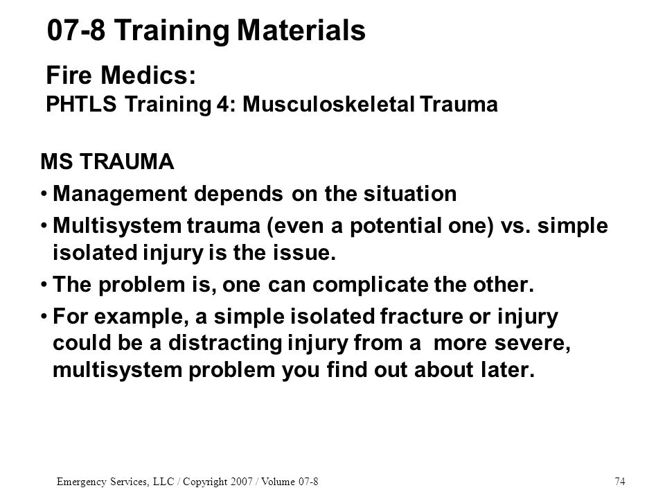Emergency Services, LLC / Copyright 2007 / Volume 07-874 MS TRAUMA Management depends on the situation Multisystem trauma (even a potential one) vs.