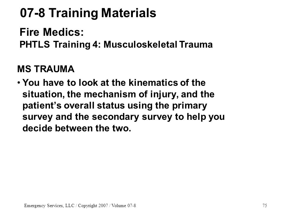 Emergency Services, LLC / Copyright 2007 / Volume 07-875 MS TRAUMA You have to look at the kinematics of the situation, the mechanism of injury, and the patient's overall status using the primary survey and the secondary survey to help you decide between the two.