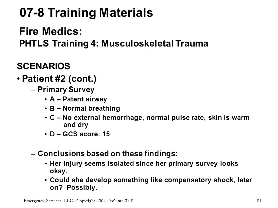 Emergency Services, LLC / Copyright 2007 / Volume 07-881 SCENARIOS Patient #2 (cont.) –Primary Survey A – Patent airway B – Normal breathing C – No external hemorrhage, normal pulse rate, skin is warm and dry D – GCS score: 15 –Conclusions based on these findings: Her injury seems isolated since her primary survey looks okay.