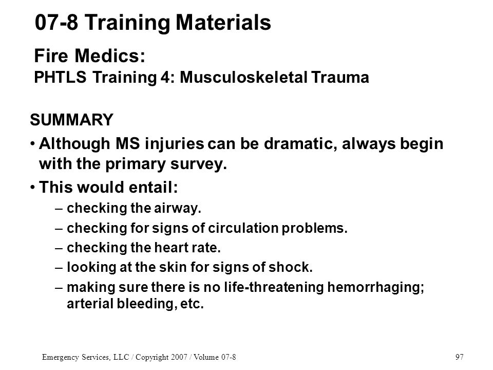 Emergency Services, LLC / Copyright 2007 / Volume 07-897 SUMMARY Although MS injuries can be dramatic, always begin with the primary survey.
