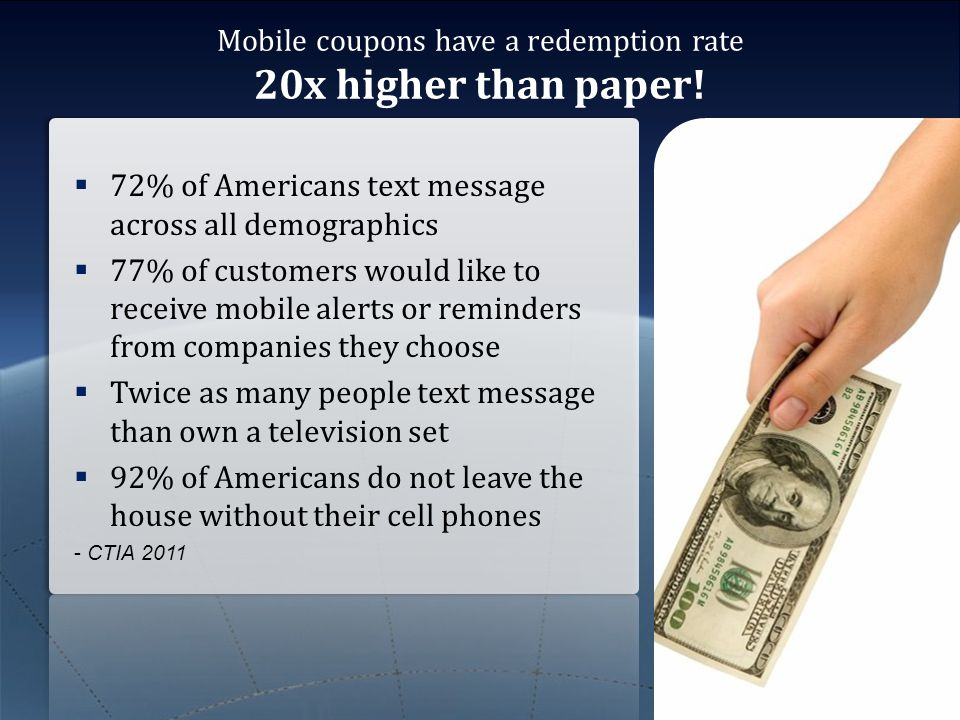 Mobile coupons have a redemption rate 20x higher than paper!  72% of Americans text message across all demographics  77% of customers would like to