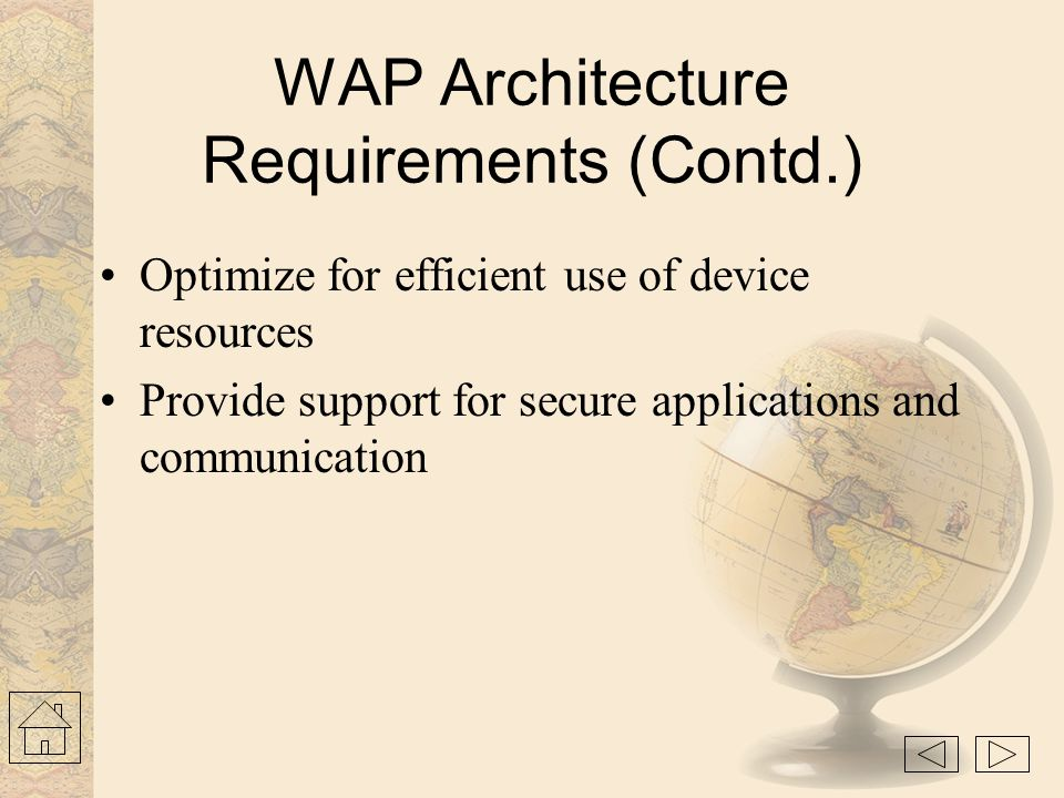 WAP Architecture Requirements Leverage existing standards whenever possible Define a layered, scaleable and extensible architecture Support as many wi